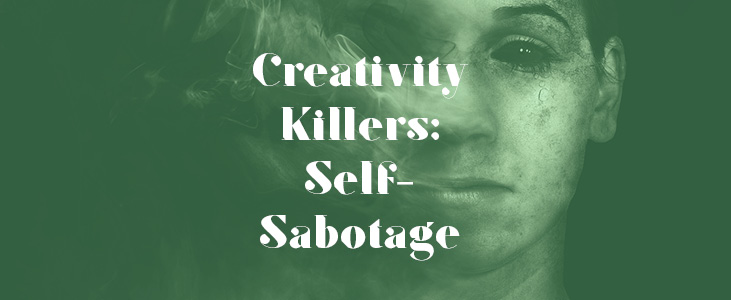 Creativity Killers: 5 Ways You May Be Sabotaging Yourself