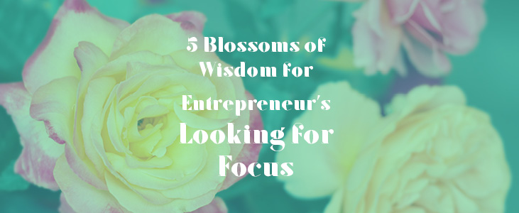 5 Blossoms of Wisdom for Entrepreneur's Looking for Focus