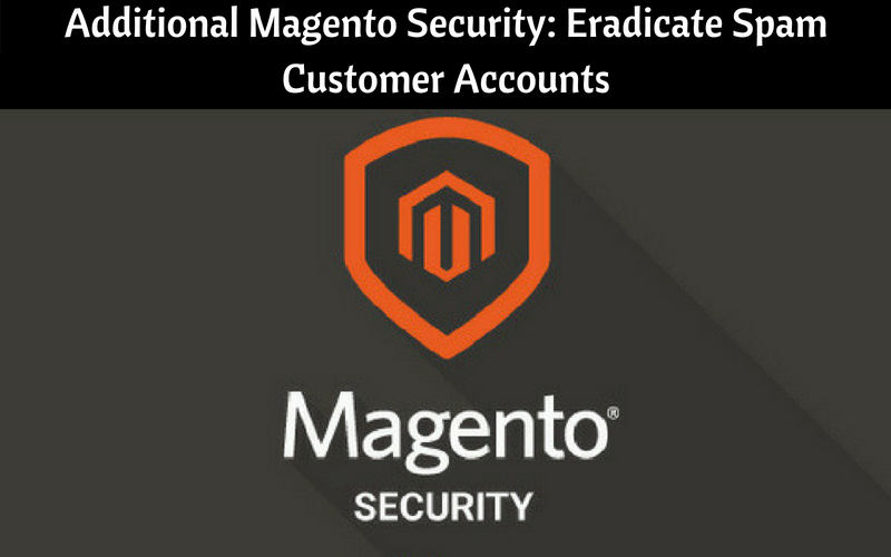 Additional Magento Security: Eradicate Spam Customer Accounts
